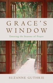Grace's Window - Entering the Seasons of Prayer ebook by Suzanne E. Guthrie