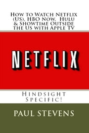 How to Watch Netflix (US), HBO Now. Hulu & Showtime Outside the US with Apple TV ebook by Paul Stevens