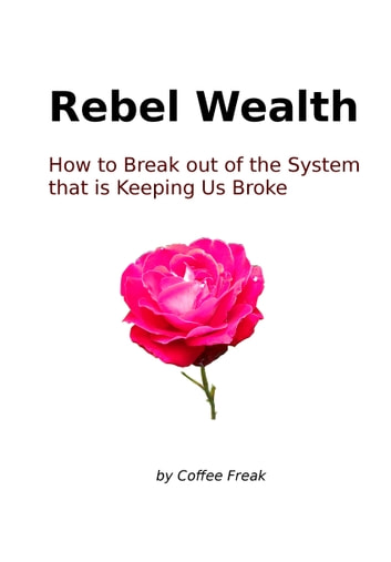Rebel Wealth: How To Break Out Of The System That Is Keeping Us Broke ebook by Coffee Freak