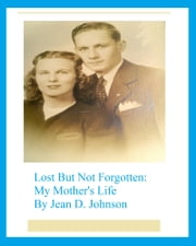 Lost But Not Forgotten: My Mother's Life ebook by Jean D. Johnson