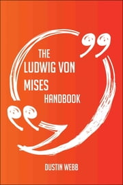 The Ludwig von Mises Handbook - Everything You Need To Know About Ludwig von Mises ebook by Dustin Webb