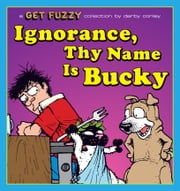 Ignorance, Thy Name Is Bucky: A Get Fuzzy Collection - A Get Fuzzy Collection ebook by Darby Conley
