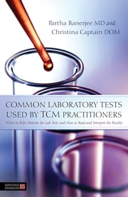 Common Laboratory Tests Used by TCM Practitioners - When to Refer Patients for Lab Tests and How to Read and Interpret the Results ebook by Partha Banerjee,Christina Captain