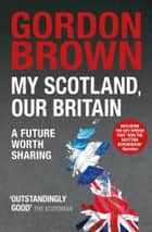 My Scotland, Our Britain - A Future Worth Sharing ebook by Gordon Brown