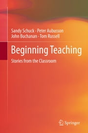 Beginning Teaching - Stories from the Classroom ebook by Sandy Schuck,Peter Aubusson,John Buchanan,Tom Russell