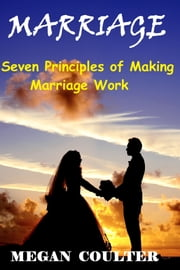 Marriage: Seven Principles of Making Marriage Work ebook by Megan Coulter