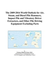 The 2009-2014 World Outlook for Air, Steam, and Diesel Pile Hammers, Impact Pile and Vibratory Driver Extractors, and Other Pile Driving Equipment Exc ebook by ICON Group International, Inc.