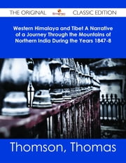Western Himalaya and Tibet A Narrative of a Journey Through the Mountains of Northern India During the Years 1847-8 - The Original Classic Edition ebook by Thomas Thomson