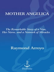 Mother Angelica - The Remarkable Story of a Nun, Her Nerve, and a Network of Miracles ebook by Raymond Arroyo
