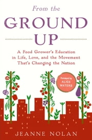 From the Ground Up - A Food Grower's Education in Life, Love, and the Movement That's Changing the Nation ebook by Jeanne Nolan, Alice Waters
