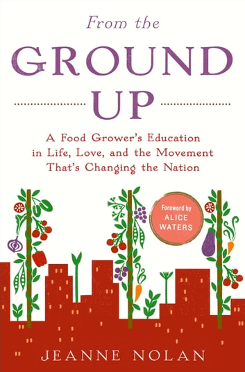 From the Ground Up - A Food Grower's Education in Life, Love, and the Movement That's Changing the Nation ebook by Jeanne Nolan