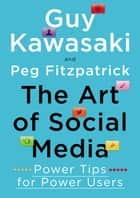 The Art of Social Media - Power Tips for Power Users ebook by Guy Kawasaki, Peg Fitzpatrick