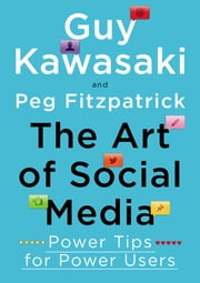 The Art of Social Media - Power Tips for Power Users ebook by Guy Kawasaki,Peg Fitzpatrick
