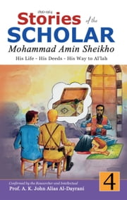 Stories of the Scholar Mohammad Amin Sheikho - Part Four - His Life, His Deeds, His Way to Al'lah ebook by A. K. John Alias Al-Dayrani,Mohammad Amin Sheikho