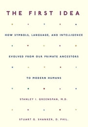 The First Idea - How Symbols, Language, and Intelligence Evolved from Our Primate Ancestors to Modern Humans ebook by Stanley I. Greenspan,Stuart Shanker