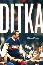 Ditka - The Player, the Coach, the Chicago Bears Legend ebook by Chicago Tribune Staff