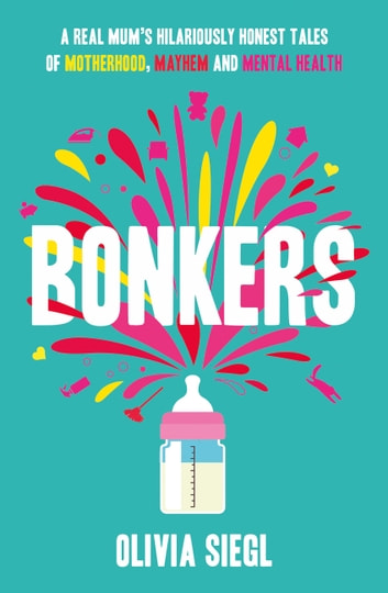 Bonkers: A Real Mum's Hilariously Honest tales of Motherhood, Mayhem and Mental Health ebook by Olivia Siegl