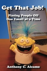Get That Job! - Pissing People Off One Email at a Time ebook by Anthony C. Alcamo