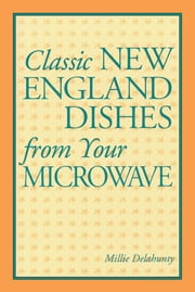 Classic New England Dishes from Your Microwave ebook by Millie Delahunty