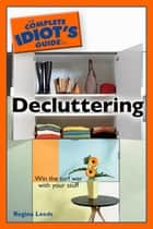 The Complete Idiot's Guide to Decluttering - Win the Turf War with Your Stuff ebook by Regina Leeds