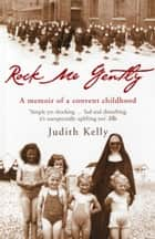 Rock Me Gently - A Memoir of a Convent Childhood ebook by Judith Kelly