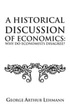 A Historical Discussion of Economics: Why do economists disagree? ebook by George Arthur Lehmann