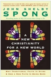 A New Christianity for a New World - Why Traditional Faith is Dying & How a New Faith is Being Born ebook by John Shelby Spong