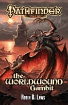 Pathfinder Tales: The Worldwound Gambit ebook by Robin D. Laws