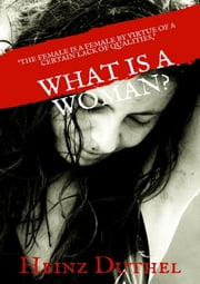What is a Woman? - 'The female is a female by virtue of a certain lack of qualities'. eBook by Heinz Duthel