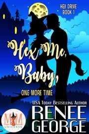 Hex Me, Baby, One More Time: Magic and Mayhem Universe - Hex Drive, #1 ebook by Renee George