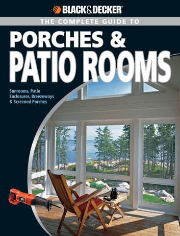 Black & Decker The Complete Guide to Porches & Patio Rooms - Sunrooms, Patio Enclosures, Breezeways & Screened Porches eBook by Phil Schmidt