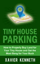 Tiny House Parking: How to Properly Buy Land for Your Tiny House and Get the Most Bang for Your Buck ebook by Xavier Kenneth