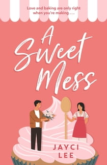 A Sweet Mess - A delicious romantic comedy to devour! 電子書籍 by Jayci Lee