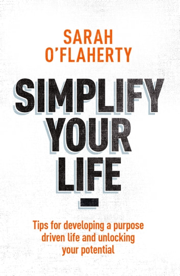 Simplify Your Life - Tips For Developing A Purpose Driven Life And Unlocking Your Potential eBook by Sarah O'Flaherty