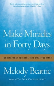 Make Miracles in Forty Days - Turning What You Have into What You Want ebook by Melody Beattie