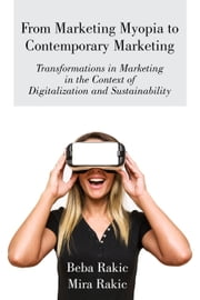 From Marketing Myopia to Contemporary Marketing: Transformations in Marketing in the Context of Digitalization and Sustainability ebook by Beba Rakic, Mira Rakic