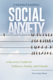 Understanding Social Anxiety: A Recovery Guide for Sufferers, Family, and Friends ebook by Vera Sonja Maass Ph.D.