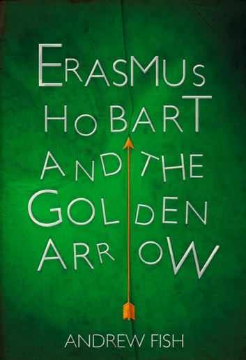 Erasmus Hobart and the Golden Arrow ebook by Andrew Fish