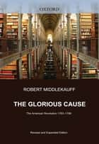 The Glorious Cause : The American Revolution, 1763-1789 eBook by Robert Middlekauff