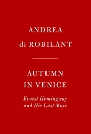 Autumn in Venice - Ernest Hemingway and His Last Muse ebook by Andrea Di Robilant
