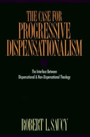 The Case for Progressive Dispensationalism - The Interface Between Dispensational and Non-Dispensational Theology ebook by Robert Saucy