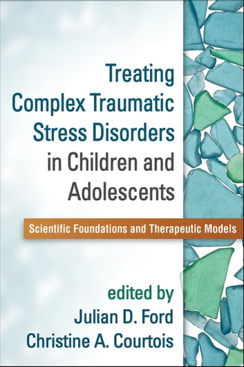 Treating Complex Traumatic Stress Disorders in Children and Adolescents - Scientific Foundations and Therapeutic Models ebook by