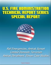 U.S. Fire Administration Technical Report Series Special Report: Rail Emergencies, Amtrak Sunset Limited Domestic Terrorism, Amtrak Derailment, Eleven Case Studies ebook by Progressive Management