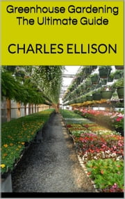 Greenhouse Gardening: The Ultimate Guide ebook by Charles Ellison