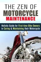 The Zen of Motorcycle Maintenance: Holistic Guide for First-Time Bike Owners in Caring & Maintaining Their Motorcycle - Motorcycle Guide ebook by Terrance White