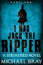 I Was Jack The Ripper: Part Two - I Was Jack The Ripper, #2 ebook by Michael Bray
