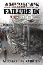 America'S Failure in Iraq - Intervention to Withdrawal 1991-2010 ebook by Michael M. O'Brien