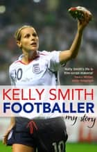Footballer: My Story ebook by Kelly Smith