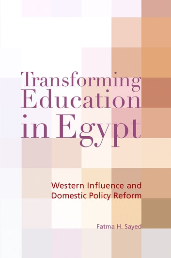 Transforming Education in Egypt - Western Influence and Domestic Policy Reform ebook by Fatma H. Sayed