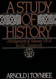 A Study of History: Abridgement of Volumes VII-X ebook by Arnold J. Toynbee,D.C. Somervell